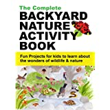 The Complete Backyard Nature Activity Book - Fun projects for kids to learn about the wonders of wildlife & nature
