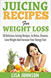 Juicing Recipes For Weight Loss: 50 Delicious Juicing Recipes To Detox, Cleanse, Lose Weight And Increase Your Energy Fast (Free Bonus Report) (Juicing ... Loss, Detox, Cleanse, Increase Energy)