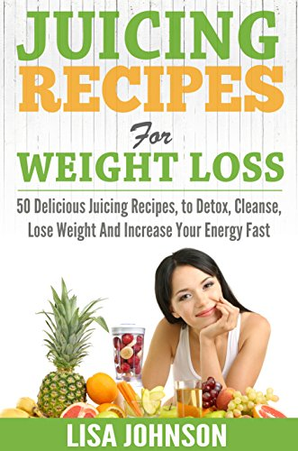 Juicing Recipes For Weight Loss: 50 Delicious Juicing Recipes To Detox, Cleanse, Lose Weight And Increase Your Energy Fast (Free Bonus Report) (Juicing ... Loss, Detox, Cleanse, Increase Energy) by Lisa Johnson