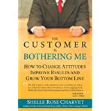 The Customer Is Bothering Me: How to Change Attitudes, Improve Results and Grow Your Bottom Lineby Shelle Rose Charvet