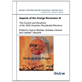 "Aspects of the Orange Revolution III: The Context and Dynamics of the 2004 Ukrainian Presidential Elections (Soviet and Post-Soviet Politics and Society 65)von ""Andreas Umland"""