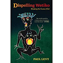 Dispelling Wetiko: Breaking the Curse of Evil (       UNABRIDGED) by Paul Levy Narrated by Keith L. O'Brien