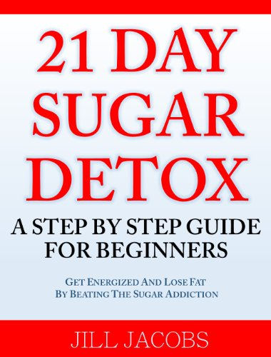 21 Day Sugar Detox: A Step By Step Guide For Beginners by Jill Jacobs