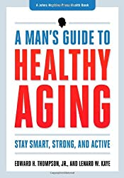 A Man`s Guide to Healthy Aging - Stay Smart, Strong, and Active (A Johns Hopkins Press Health Book)
