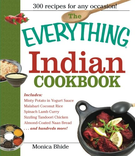 The Everything Indian Cookbook: 300 Tantalizing Recipes--From Sizzling Tandoori Chicken to Fiery Lamb Vindaloo by Monica Bhide