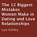 The 12 Biggest Mistakes Women Make in Dating and Love Relationships Audiobook by Lyn Kelley Narrated by Lyn Kelley