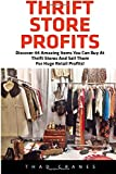 Thrift Store Profits: Discover 44 Amazing Items You Can Buy At Thrift Stores And Sell Them For Huge Retail Profits!