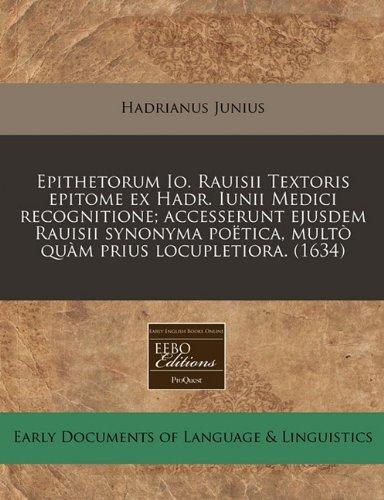 Epithetorum Io. Rauisii Textoris epitome ex Hadr. Iunii Medici recognitione; accesserunt ejusdem Rauisii synonyma poëtica, multò quàm prius locupletiora. (1634)