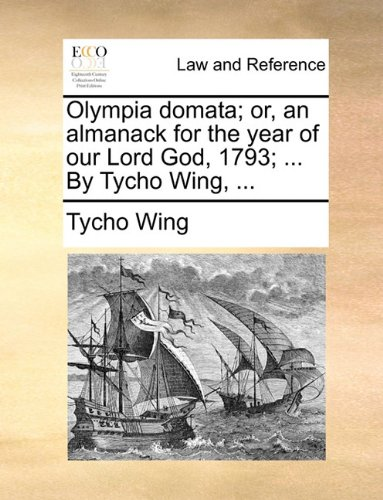 Olympia domata; or, an almanack for the year of our Lord God, 1793; ... By Tycho Wing, ...