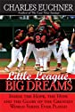 Little League, Big Dreams: The Hope, the Hype and the Glory of the Greatest World Series Ever Played