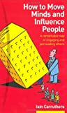 How to Move Minds & Influence People: A Remarkable Way of Engaging & Persuading Others (0273663364) by Carruthers, Iain