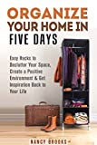Organize Your Home in Five Days:: Easy Hacks to Declutter Your Space, Create a Positive Environment & Get Inspiration Back to Your Life (DIY Hacks & Home Organization)