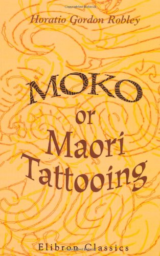 Moko; or, Maori Tattooing: With 180 Illustrations from Drawings by Author and from Photographs