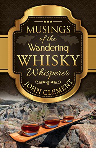Musings of the Wandering Whisky Whisperer by John Clement