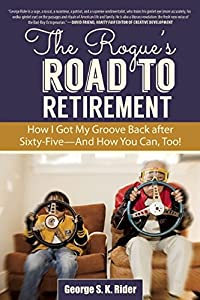 The Rogue's Road to Retirement: How I Got My Groove Back after Sixty-Five—And How You Can, Too! by Skyhorse Publishing