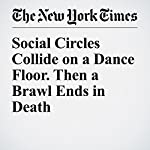 Social Circles Collide on a Dance Floor. Then a Brawl Ends in Death | Benjamin Mueller,Ashley Southall,Al Baker