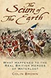 img - for The Scum of the Earth: What Happened to the Real British Heroes of Waterloo? book / textbook / text book