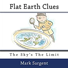 Flat Earth Clues: The Sky's the Limit Audiobook by Mark Sargent Narrated by Mark Sargent