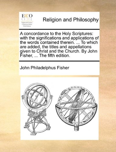 A concordance to the Holy Scriptures: with the significations and applications of the words contained therein. ... To which are added, the titles and ... By John Fisher, ... The fifth edition.