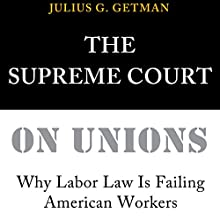 The Supreme Court on Unions: Why Labor Law Is Failing American Workers Audiobook by Julius G. Getman Narrated by Kyle A Northcott