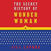 The Secret History of Wonder Woman (       UNABRIDGED) by Jill Lepore Narrated by Jill Lepore