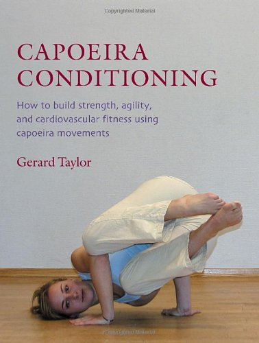 Capoeira Conditioning: How to Build Strength, Agility, and Cardiovascular Fitness Using Capoeira Movements
