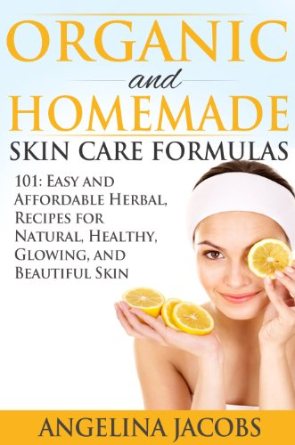 Organic and Homemade Skin Care Formulas: 101 Easy and Affordable Herbal Recipes for Natural, Healthy, Glowing, and Beautiful Skin