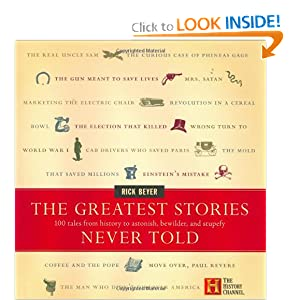 Click here to buy The Greatest Stories Never Told: 100 Tales from History to Astonish, Bewilder, and Stupefy by Rick Beyer.