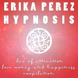 Ley de Atracción: El Amor, el Dinero, y la Felicidad Colección Española de Hipnosis | [Erika Perez]