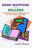 Drop Shipping For Sellers: A Complete Guide To Making Money On eBay Without The Risk