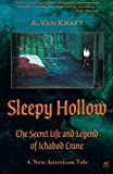 Mr. A. Van Kraft Sleepy Hollow: The Secret Life and Legend of Ichabod Crane