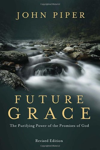 Future Grace, Revised Edition: The Purifying Power of the Promises of God, Piper, John