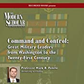 The Modern Scholar: Command and Control: Great Military Leaders from Washington to the Twenty-First Century | [Mark R. Polelle]
