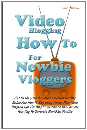 Video Blogging How To For Newbie Vloggers: Get All The Step By Step Procedure On Blog Setup And How To Blog Using Videos Plus Video Blogging Tips For. Use Your Vlog To Generate Non-Stop Profits