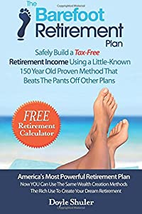The Barefoot Retirement Plan: Safely Build a Tax-Free Retirement Income Using a Little-Known 150 Year Old Proven Retirement Planning Method That Beats The Pants Off Other Plans from CreateSpace Independent Publishing Platform