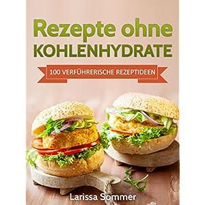 Rezepte ohne Kohlenhydrate: 100 Verführerische Rezeptideen (inklusive Low Carb Leitfaden)