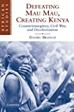 Defeating Mau Mau, Creating Kenya: Counterinsurgency, Civil War, and Decolonization (African Studies)
