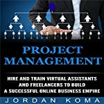 Project Management: Hire and Train Virtual Assistants and Freelancers to Build a Successful Online Business | Jordan Koma