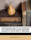 img - for Chroniques Des Petits Th atres De Paris: Depuis Leur Cr ation Jusqu'  Ce Jour. Par N. Brazier... (French Edition) book / textbook / text book