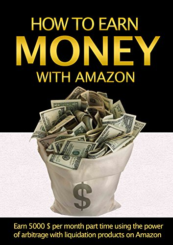 Money: How to earn money with Amazon: Earn $5000 per Week Part Time using the power of Arbitrage with Liquidation Products on Amazon (How to make money ... on Amazon, How to make money with Amazon) (Sell Through Amazon compare prices)