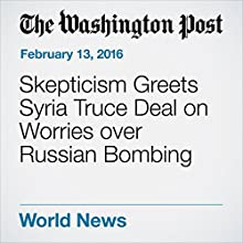 Skepticism Greets Syria Truce Deal on Worries over Russian Bombing Other by Liz Sly, Zakaria Zakaria Narrated by Jill Melancon