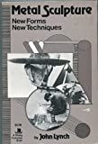 Metal Sculpture: New Forms, New Techniques (A Studio Handbook) (0670020044) by John Lynch