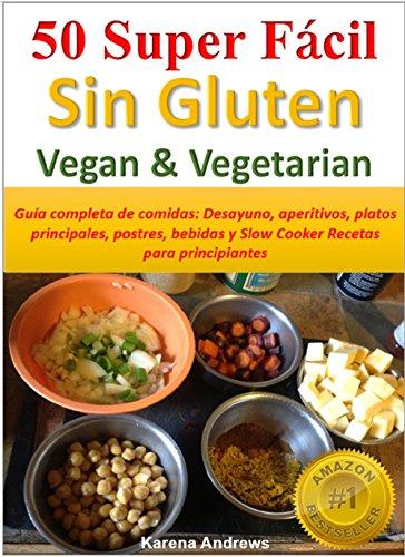 Karena Andrews - 50 Super Fácil -Sin Gluten Vegan & Vegetarian: Guía completa de comidas: Desayuno, aperitivos, platos principales, postres, bebidas y Slow Cooker Recetas para principiantes (Spanish Edition)