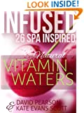 Infused: 26 Spa Inspired Natural Vitamin Waters (Cleansing Fruit Infused Water Recipe Book)