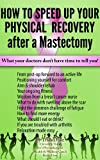 "'Mastectomy Recovery"" Book 3 ""How To Speed Up Your Physical Recovery After A Mastectomy"""
