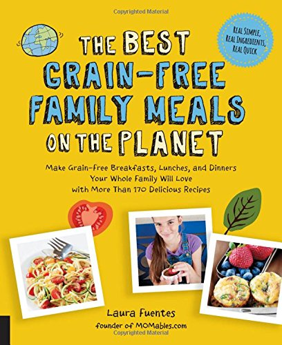 The Best Grain-Free Family Meals on the Planet: Make Grain-Free Breakfasts, Lunches, and Dinners Your Whole Family Will Love with More Than 170 Delicious Recipes by Laura Fuentes