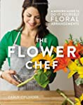 The Flower Chef: A Modern Guide to Do...