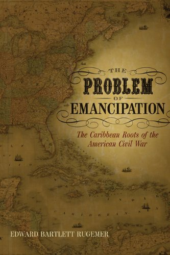 The Problem of Emancipation: The Caribbean Roots of the American Civil War (Antislavery, Abolition, and the Atlantic World) PDF