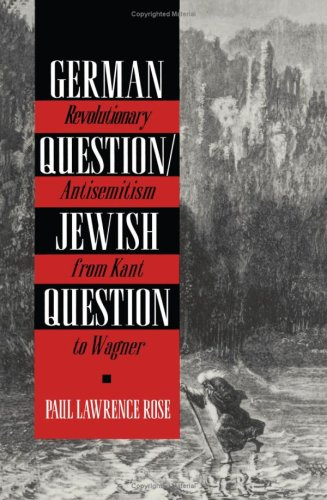 Revolutionary Antisemitism in Germany from Kant to Wagner, Paul Lawrence Rose