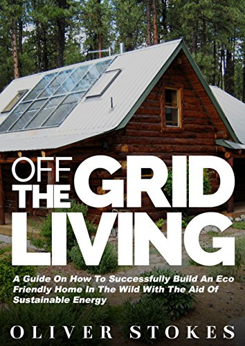 Off The Grid Living: A Guide on How to Successfully Build an Eco-Friendly Home in the Wild with the Aid of Sustainable Energy (Living Off The Grid, Off ... Eco Friendly, Small Home, Green Living) PDF